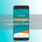 Обновление TrueConf 1.3.2 для Android: 4K и Android TV