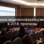 Рынок видеоконференцсвязи в 2018 году: прогнозы экспертов