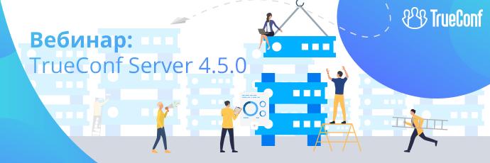 Вебинар: TrueConf Server 4.5 — новая отечественная система ВКС и совместной работы 1