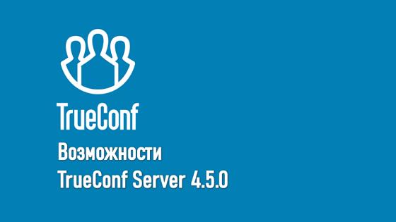 Вебинар: TrueConf Server 4.5 — новая отечественная система ВКС и совместной работы 2