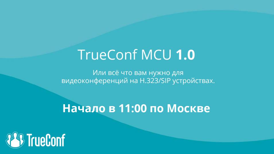 Вебинар: Обзор TrueConf MCU — нового сервера видеоконференций 1