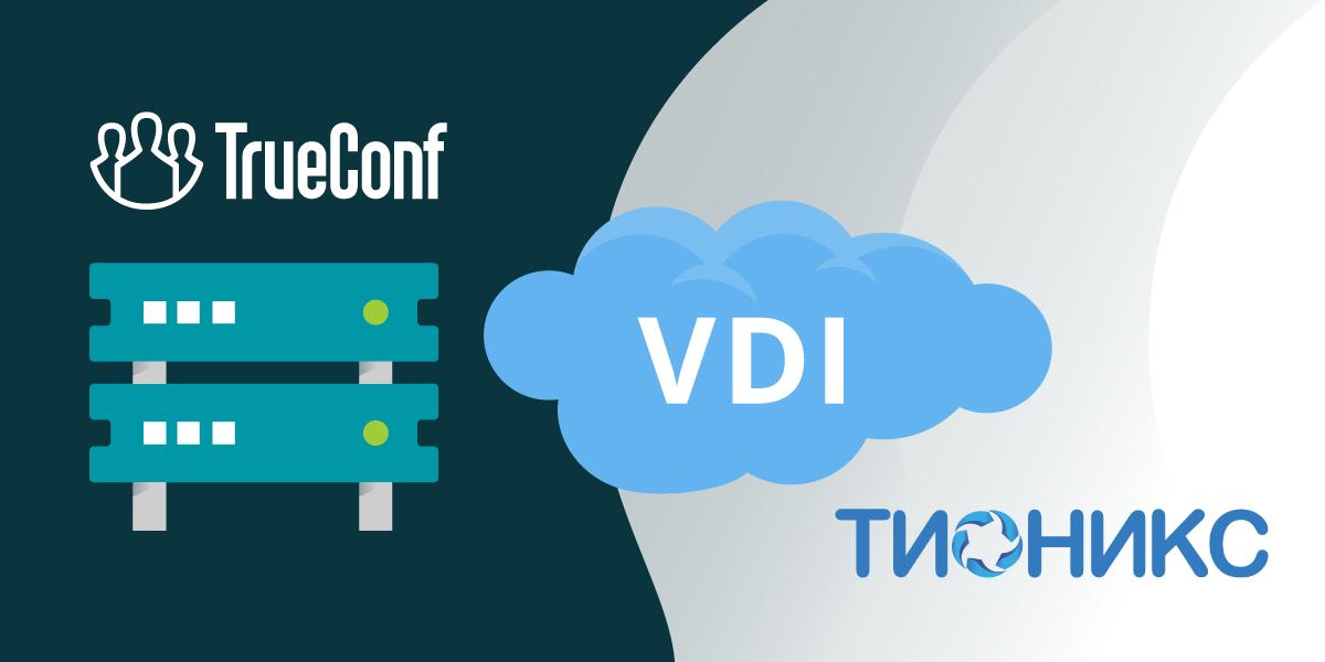 TrueConf и ТИОНИКС объявили о развертывании ВКС в инфраструктуре VDI