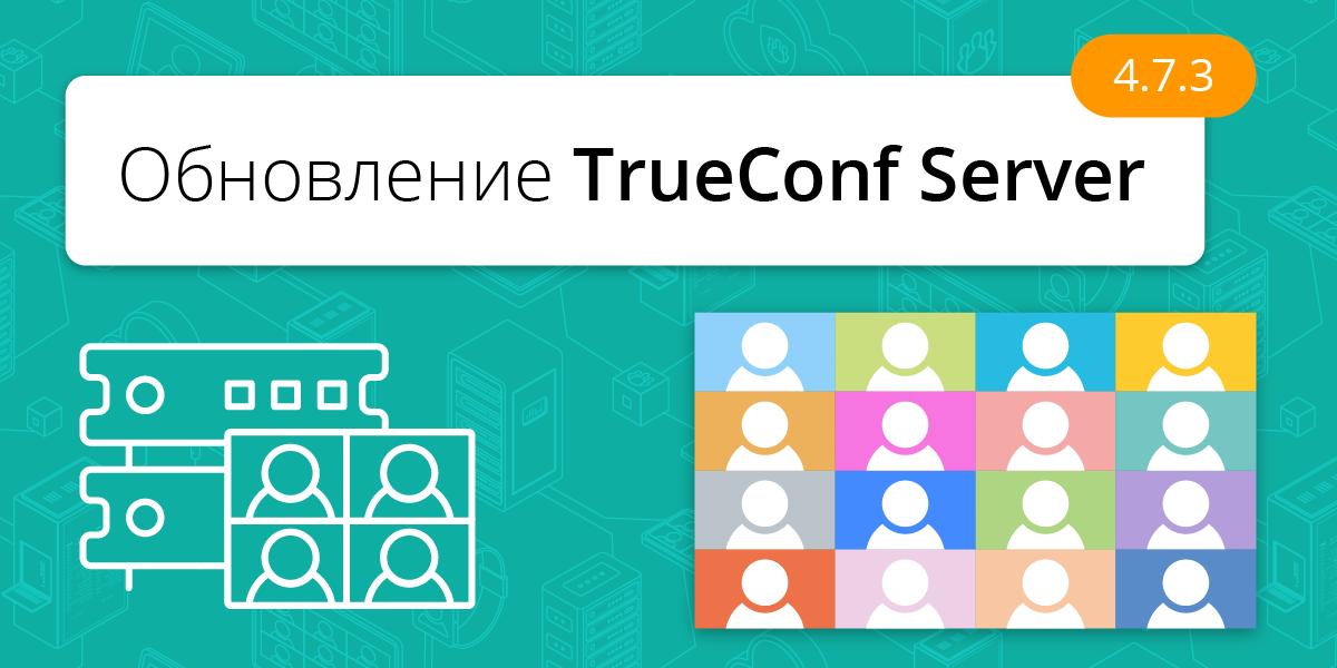 Обновление TrueConf Server 4.7.3: улучшения и хотфиксы 3
