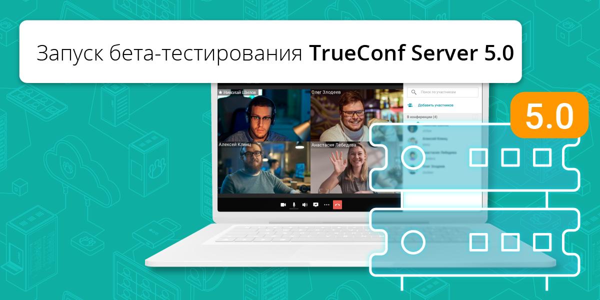TrueConf запускает бета-тестирование TrueConf Server 5.0 – популярной российской системы ВКС со встроенным корпоративным мессенджером 6