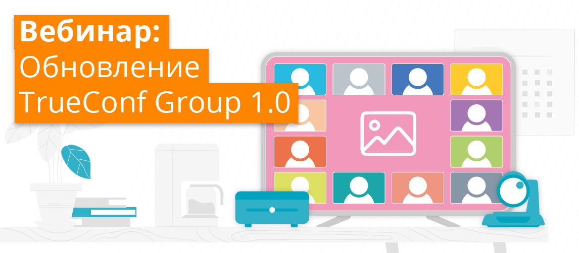 Итоги вебинара об обновлении TrueConf Group 1.0 1